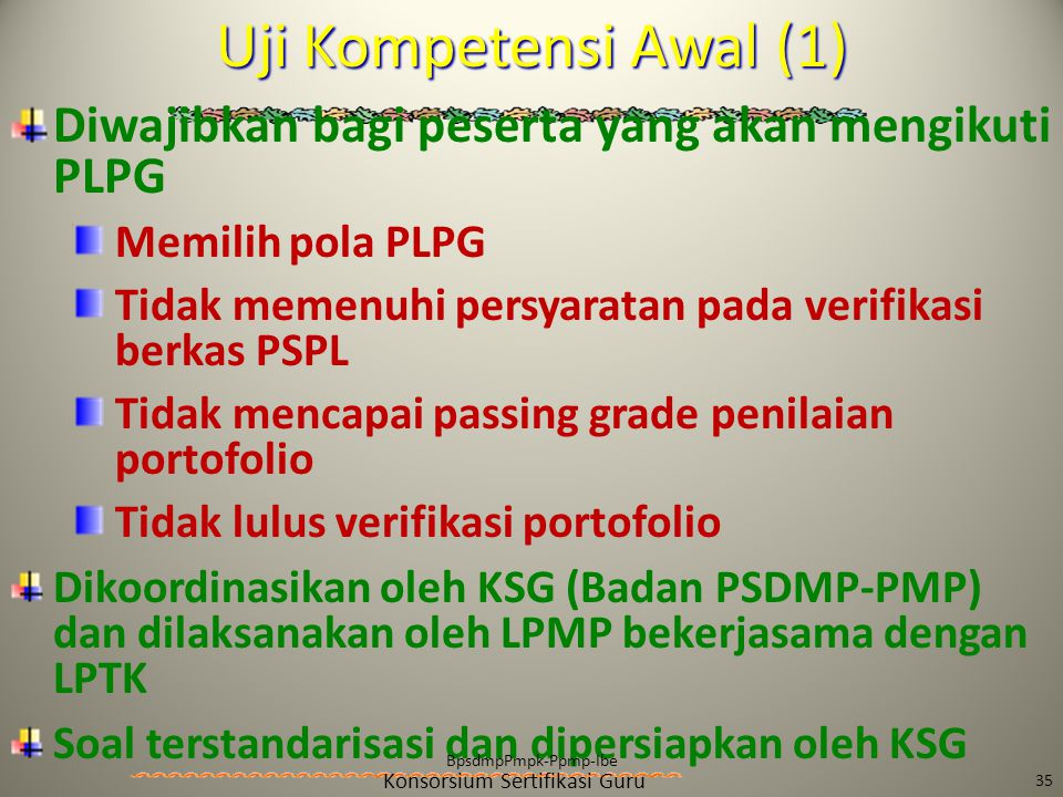 Konsorsium Sertifikasi Guru Diwajibkan bagi peserta yang akan mengikuti PLPG Memilih pola PLPG Tidak memenuhi persyaratan pada verifikasi berkas PSPL