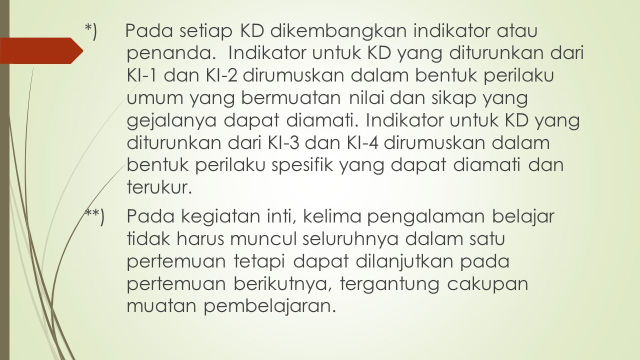 *) Pada setiap KD dikembangkan indikator atau penanda.Indikator untuk KD yang diturunkan dari KI-1 dan KI-2 dirumuskan dalam bentuk perilaku umum yang bermuatan nilai dan sikap yang gejalanya dapat diamati.