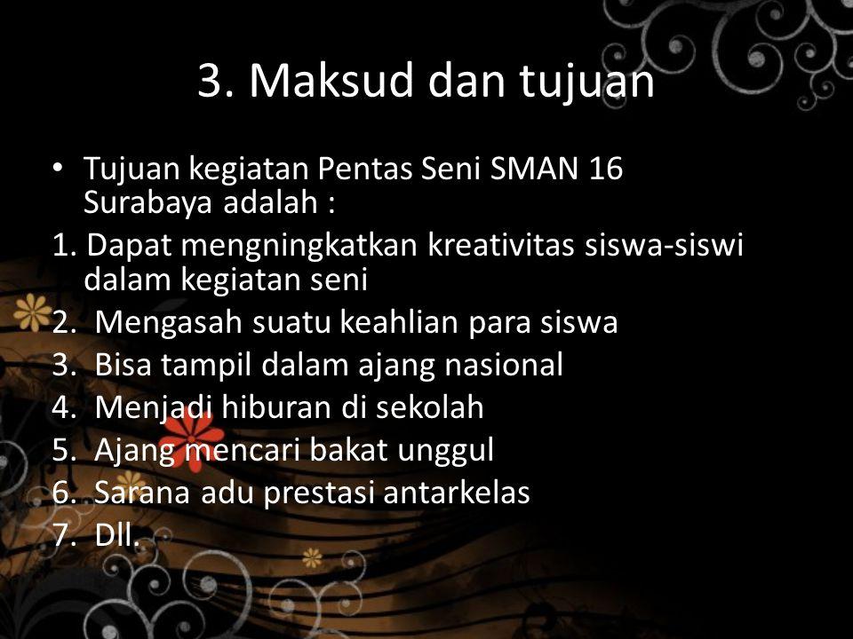 3. Maksud dan tujuan Tujuan kegiatan Pentas Seni SMAN 16 Surabaya adalah : 1. Dapat mengningkatkan kreativitas siswa-siswi dalam kegiatan seni 2. Meng