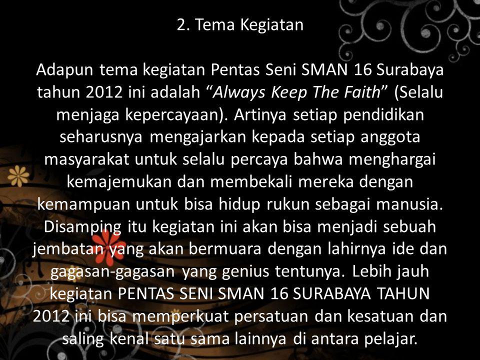 "2. Tema Kegiatan Adapun tema kegiatan Pentas Seni SMAN 16 Surabaya tahun 2012 ini adalah ""Always Keep The Faith"" (Selalu menjaga kepercayaan). Artinya"