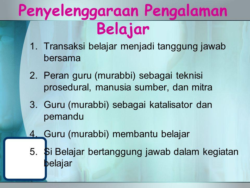 Penyelenggaraan Pengalaman Belajar 1.Transaksi belajar menjadi tanggung jawab bersama 2.Peran guru (murabbi) sebagai teknisi prosedural, manusia sumbe