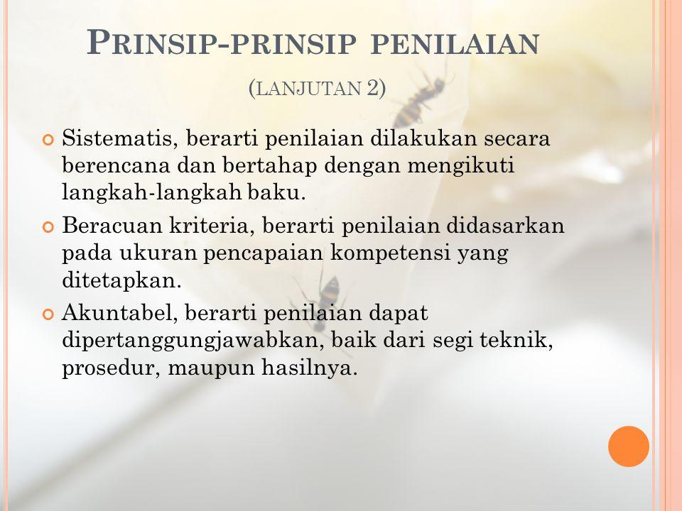 P RINSIP - PRINSIP PENILAIAN ( LANJUTAN 2) Sistematis, berarti penilaian dilakukan secara berencana dan bertahap dengan mengikuti langkah-langkah baku.