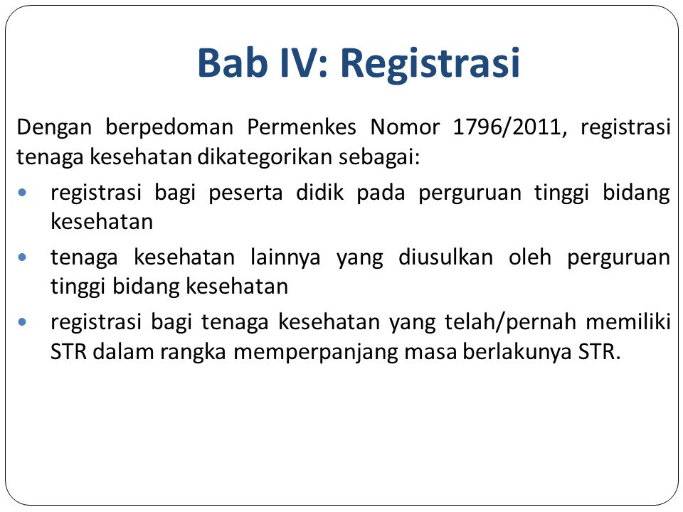 Bab IV: Registrasi Dengan berpedoman Permenkes Nomor 1796/2011, registrasi tenaga kesehatan dikategorikan sebagai: registrasi bagi peserta didik pada perguruan tinggi bidang kesehatan tenaga kesehatan lainnya yang diusulkan oleh perguruan tinggi bidang kesehatan registrasi bagi tenaga kesehatan yang telah/pernah memiliki STR dalam rangka memperpanjang masa berlakunya STR.