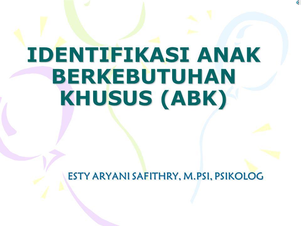 IDENTIFIKASI ANAK BERKEBUTUHAN KHUSUS (ABK) ESTY ARYANI SAFITHRY, M.PSI, PSIKOLOG