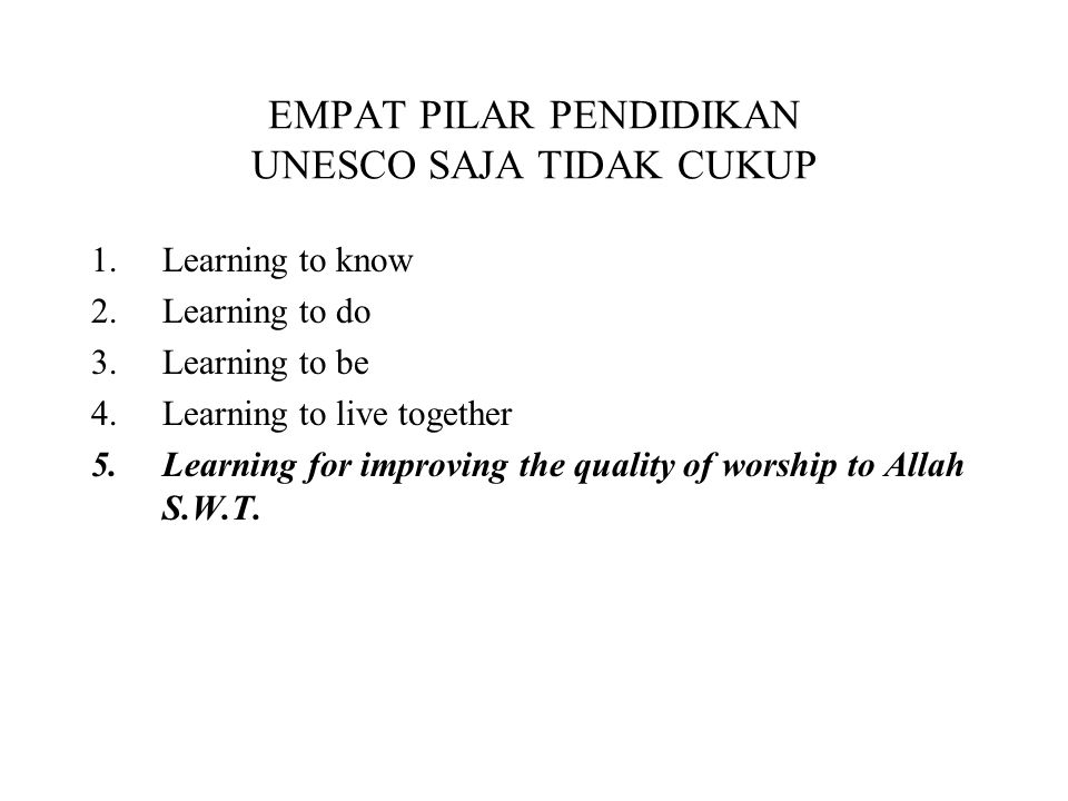 EMPAT PILAR PENDIDIKAN UNESCO SAJA TIDAK CUKUP 1.Learning to know 2.Learning to do 3.Learning to be 4.Learning to live together 5.Learning for improvi