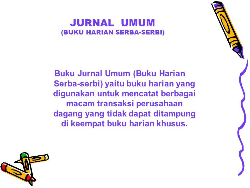 JURNAL UMUM (BUKU HARIAN SERBA-SERBI) Buku Jurnal Umum (Buku Harian Serba-serbi) yaitu buku harian yang digunakan untuk mencatat berbagai macam transa