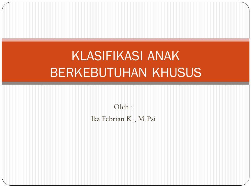 Oleh : Ika Febrian K., M.Psi KLASIFIKASI ANAK BERKEBUTUHAN KHUSUS