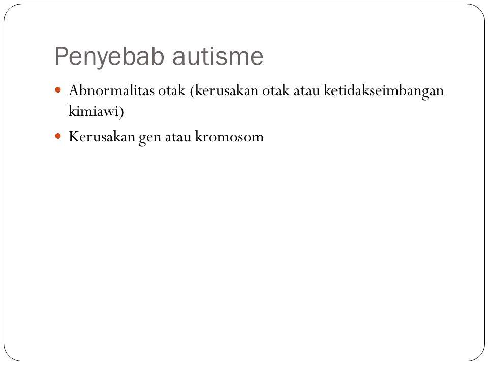 Penyebab autisme Abnormalitas otak (kerusakan otak atau ketidakseimbangan kimiawi) Kerusakan gen atau kromosom
