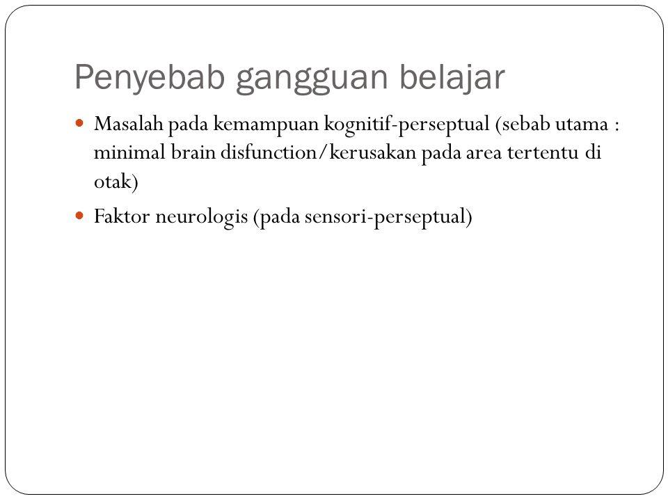 Penyebab gangguan belajar Masalah pada kemampuan kognitif-perseptual (sebab utama : minimal brain disfunction/kerusakan pada area tertentu di otak) Faktor neurologis (pada sensori-perseptual)