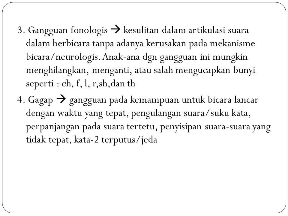 3. Gangguan fonologis  kesulitan dalam artikulasi suara dalam berbicara tanpa adanya kerusakan pada mekanisme bicara/neurologis. Anak-ana dgn ganggua
