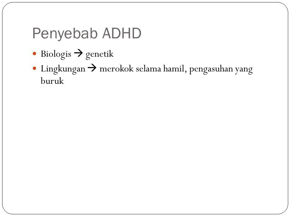 Penyebab ADHD Biologis  genetik Lingkungan  merokok selama hamil, pengasuhan yang buruk