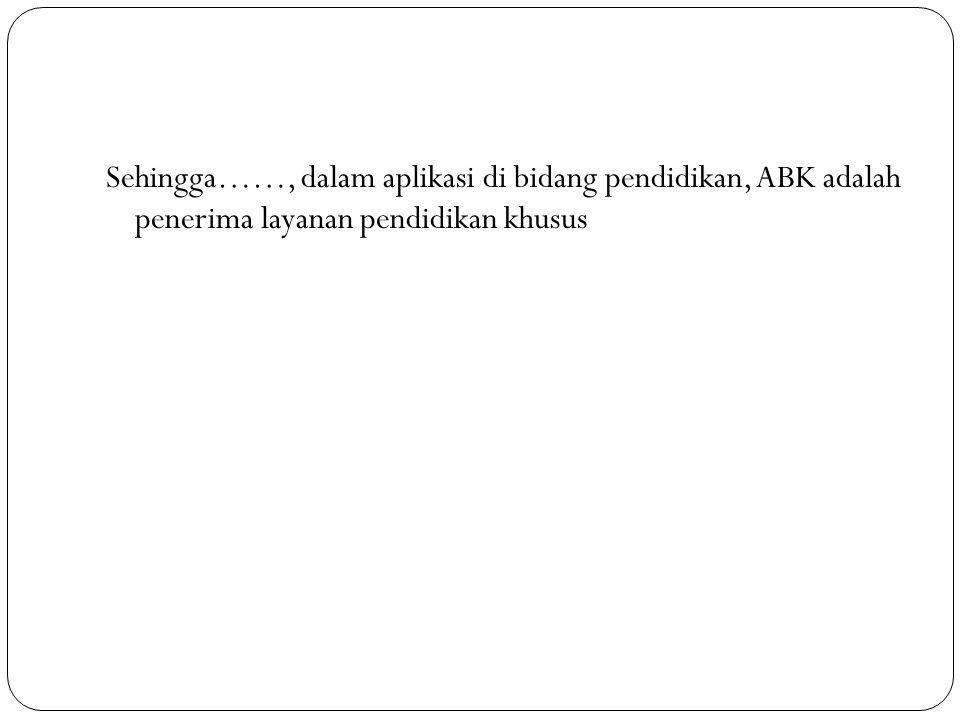 Sehingga……, dalam aplikasi di bidang pendidikan, ABK adalah penerima layanan pendidikan khusus