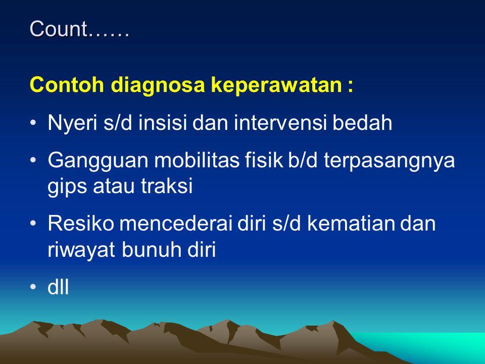 Count…… Contoh diagnosa keperawatan : Nyeri s/d insisi dan intervensi bedah Gangguan mobilitas fisik b/d terpasangnya gips atau traksi Resiko menceder
