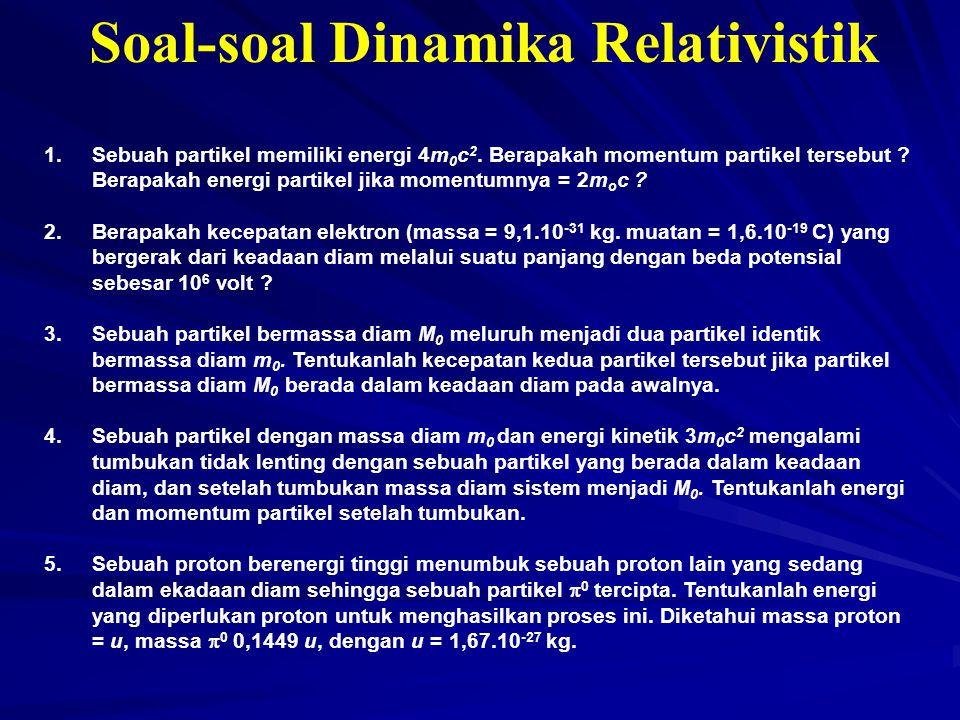 Soal-soal Dinamika Relativistik 1.Sebuah partikel memiliki energi 4m 0 c 2. Berapakah momentum partikel tersebut ? Berapakah energi partikel jika mome