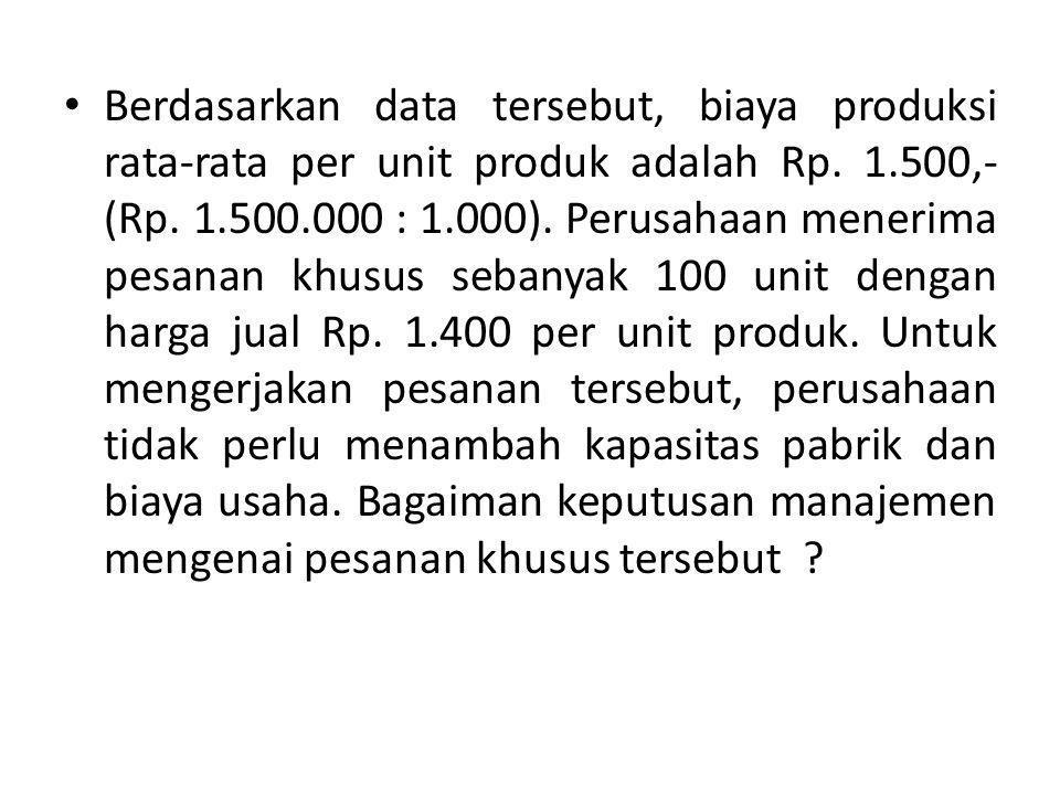 Berdasarkan data tersebut, biaya produksi rata-rata per unit produk adalah Rp. 1.500,- (Rp. 1.500.000 : 1.000). Perusahaan menerima pesanan khusus seb