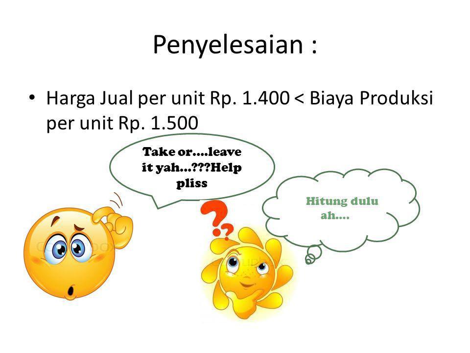 Penyelesaian : Harga Jual per unit Rp. 1.400 < Biaya Produksi per unit Rp. 1.500 Take or….leave it yah…???Help pliss HiHitung dulu ah….
