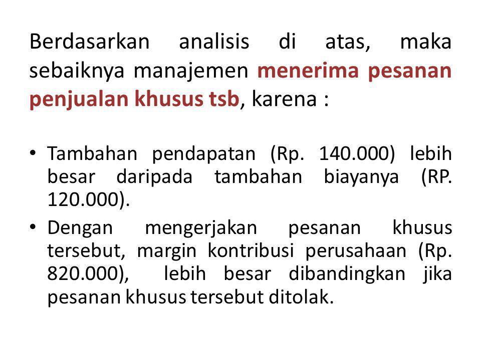 Berdasarkan analisis di atas, maka sebaiknya manajemen menerima pesanan penjualan khusus tsb, karena : Tambahan pendapatan (Rp. 140.000) lebih besar d