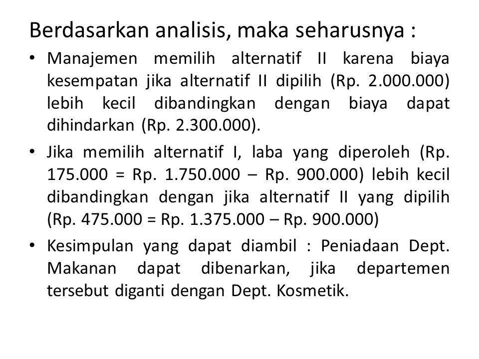 Berdasarkan analisis, maka seharusnya : Manajemen memilih alternatif II karena biaya kesempatan jika alternatif II dipilih (Rp. 2.000.000) lebih kecil