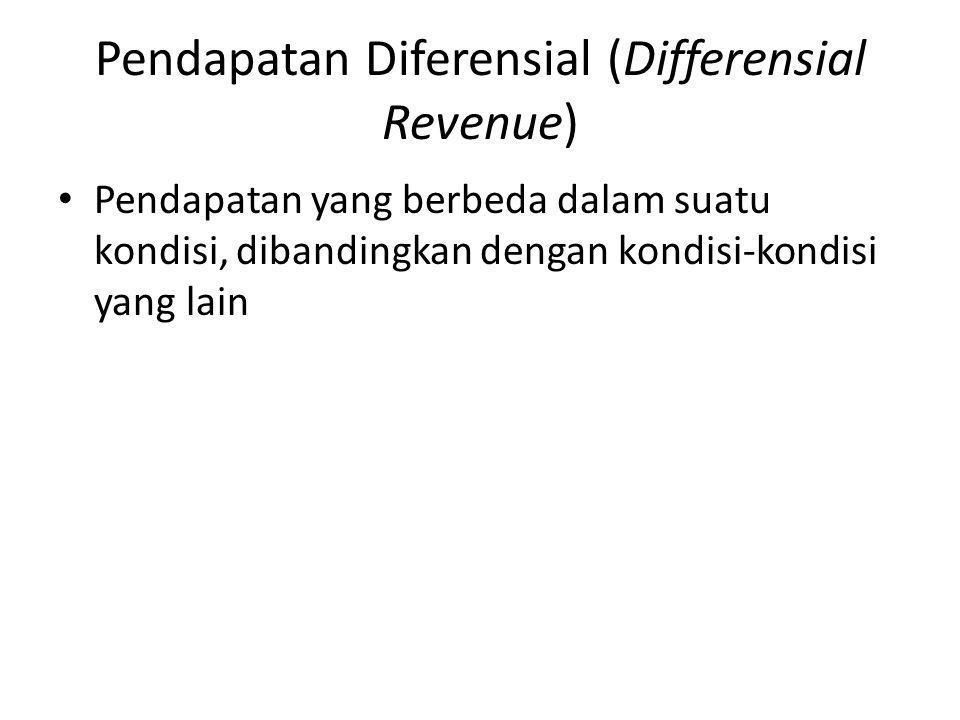 Pendapatan Diferensial (Differensial Revenue) Pendapatan yang berbeda dalam suatu kondisi, dibandingkan dengan kondisi-kondisi yang lain
