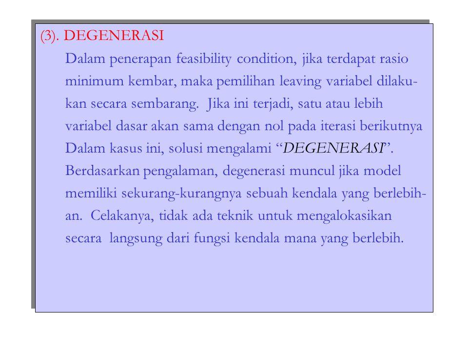 (3). DEGENERASI Dalam penerapan feasibility condition, jika terdapat rasio minimum kembar, maka pemilihan leaving variabel dilaku- kan secara sembaran