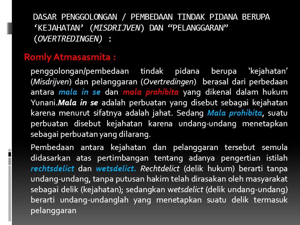 DASAR PENGGOLONGAN / PEMBEDAAN TINDAK PIDANA BERUPA 'KEJAHATAN' (MISDRIJVEN) DAN PELANGGARAN (OVERTREDINGEN) : Romly Atmasasmita : penggolongan/pembedaan tindak pidana berupa 'kejahatan' (Misdrijven) dan pelanggaran (Overtredingen) berasal dari perbedaan antara mala in se dan mala prohibita yang dikenal dalam hukum Yunani.Mala in se adalah perbuatan yang disebut sebagai kejahatan karena menurut sifatnya adalah jahat.