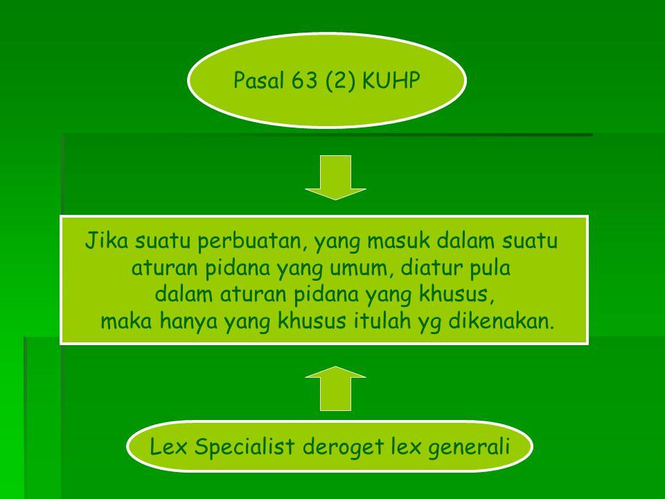 Pasal 63 (2) KUHP Jika suatu perbuatan, yang masuk dalam suatu aturan pidana yang umum, diatur pula dalam aturan pidana yang khusus, maka hanya yang k