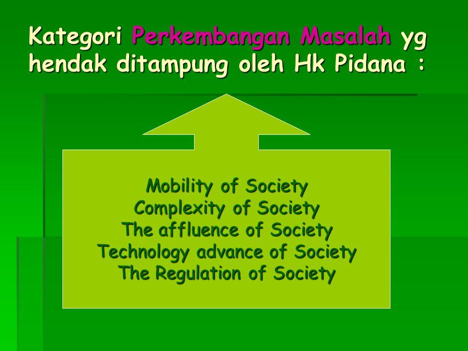 Kategori Perkembangan Masalah yg hendak ditampung oleh Hk Pidana : Mobility of Society Complexity of Society The affluence of Society Technology advan