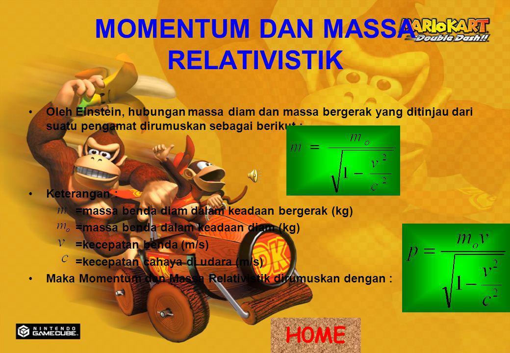 MOMENTUM DAN MASSA RELATIVISTIK Oleh Einstein, hubungan massa diam dan massa bergerak yang ditinjau dari suatu pengamat dirumuskan sebagai berikut : Keterangan : =massa benda diam dalam keadaan bergerak (kg) =massa benda dalam keadaan diam (kg) =kecepatan benda (m/s) =kecepatan cahaya di udara (m/s) Maka Momentum dan Massa Relativistik dirumuskan dengan : H0ME