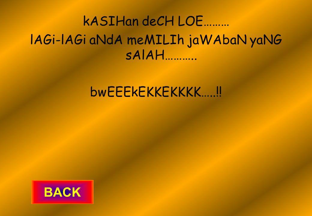 kASIHan deCH LOE……… lAGi-lAGi aNdA meMILIh jaWAbaN yaNG sAlAH……….. bwEEEkEKKEKKKK…..!! BACK