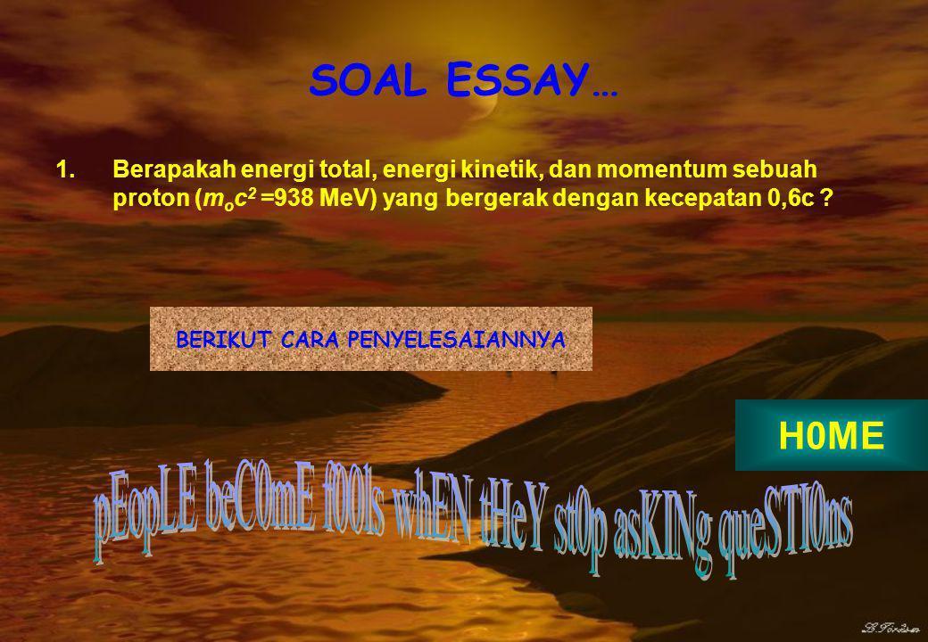 SOAL ESSAY… 1.Berapakah energi total, energi kinetik, dan momentum sebuah proton (m o c 2 =938 MeV) yang bergerak dengan kecepatan 0,6c .