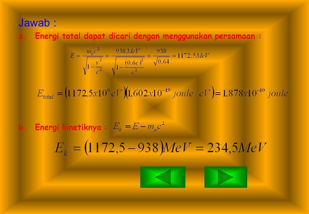 SOAL ESSAY… 1.Berapakah energi total, energi kinetik, dan momentum sebuah proton (m o c 2 =938 MeV) yang bergerak dengan kecepatan 0,6c ? BERIKUT CARA