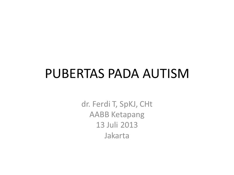 PUBERTAS PADA AUTISM dr. Ferdi T, SpKJ, CHt AABB Ketapang 13 Juli 2013 Jakarta
