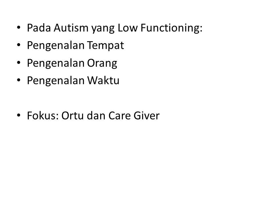 Pada Autism yang Low Functioning: Pengenalan Tempat Pengenalan Orang Pengenalan Waktu Fokus: Ortu dan Care Giver