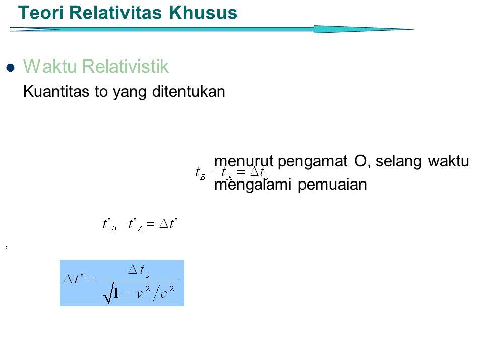 Teori Relativitas Khusus Waktu Relativistik Kuantitas to yang ditentukan menurut pengamat O, selang waktu mengalami pemuaian '