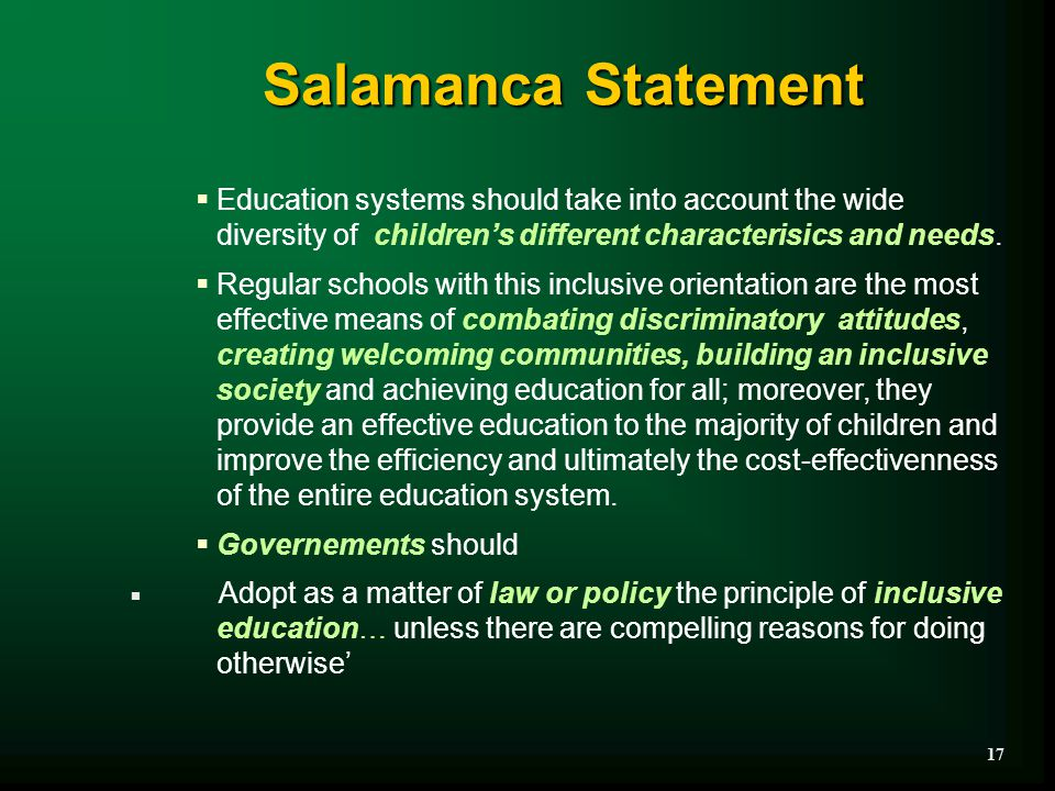 Salamanca Statement  Education systems should take into account the wide diversity of children's different characterisics and needs.  Regular school