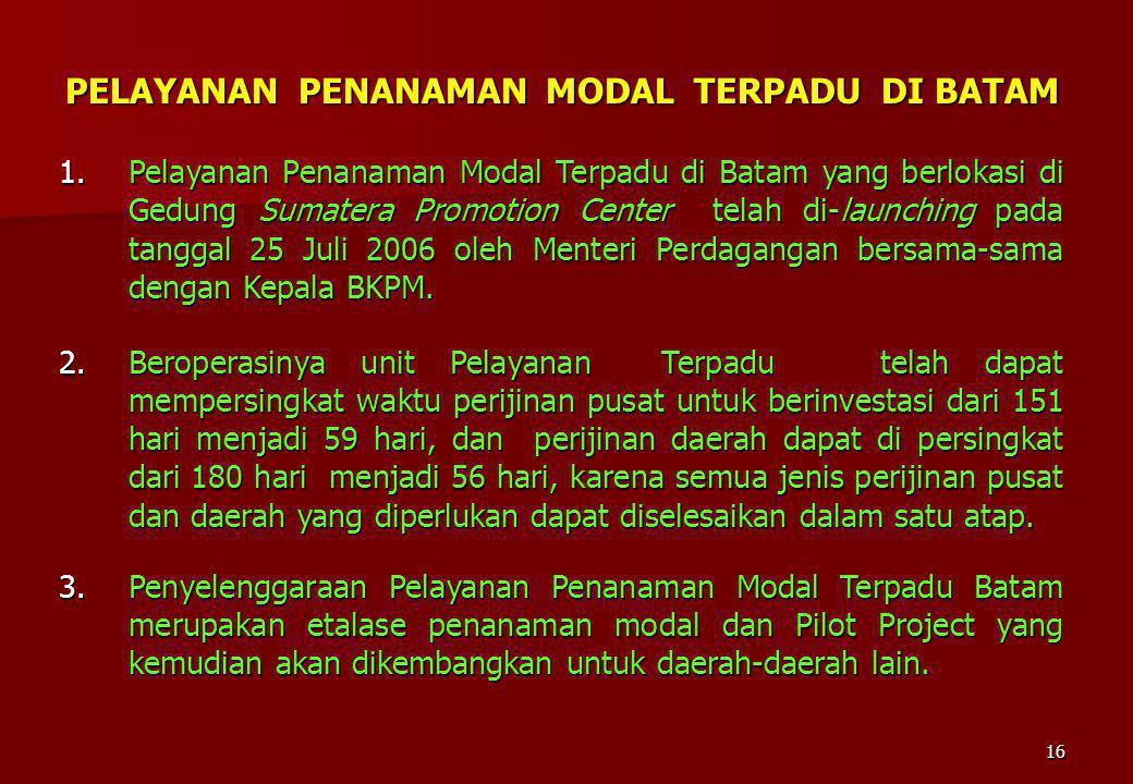 16 1.Pelayanan Penanaman Modal Terpadu di Batam yang berlokasi di Gedung Sumatera Promotion Center telah di-launching pada tanggal 25 Juli 2006 oleh M