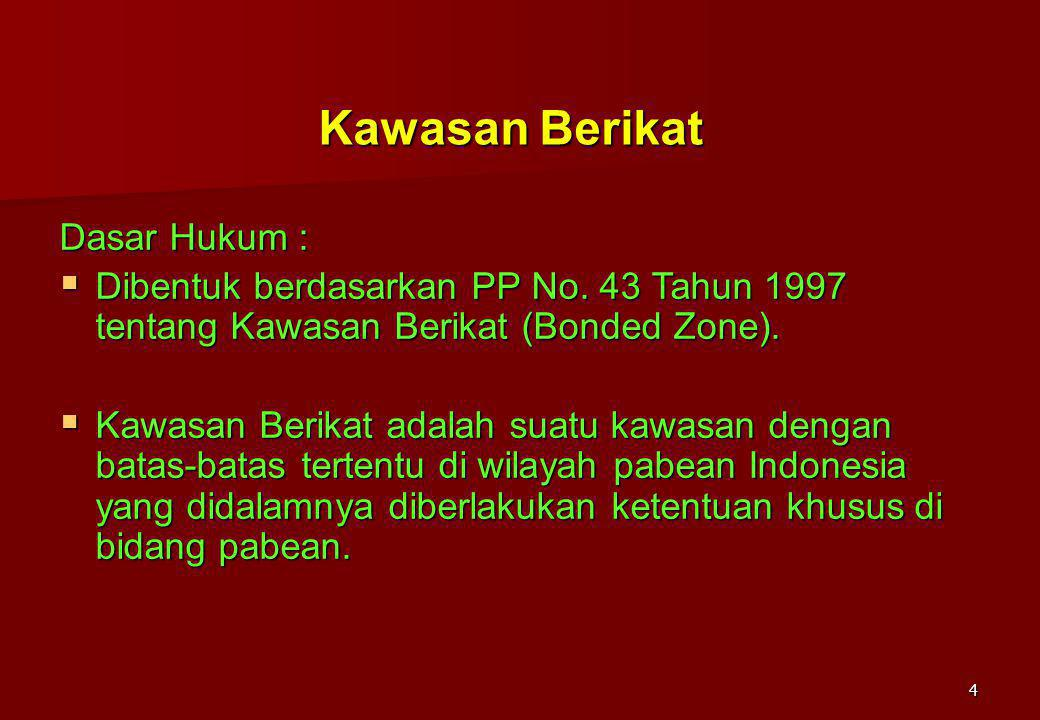 4 Kawasan Berikat Dasar Hukum :  Dibentuk berdasarkan PP No. 43 Tahun 1997 tentang Kawasan Berikat (Bonded Zone).  Kawasan Berikat adalah suatu kawa
