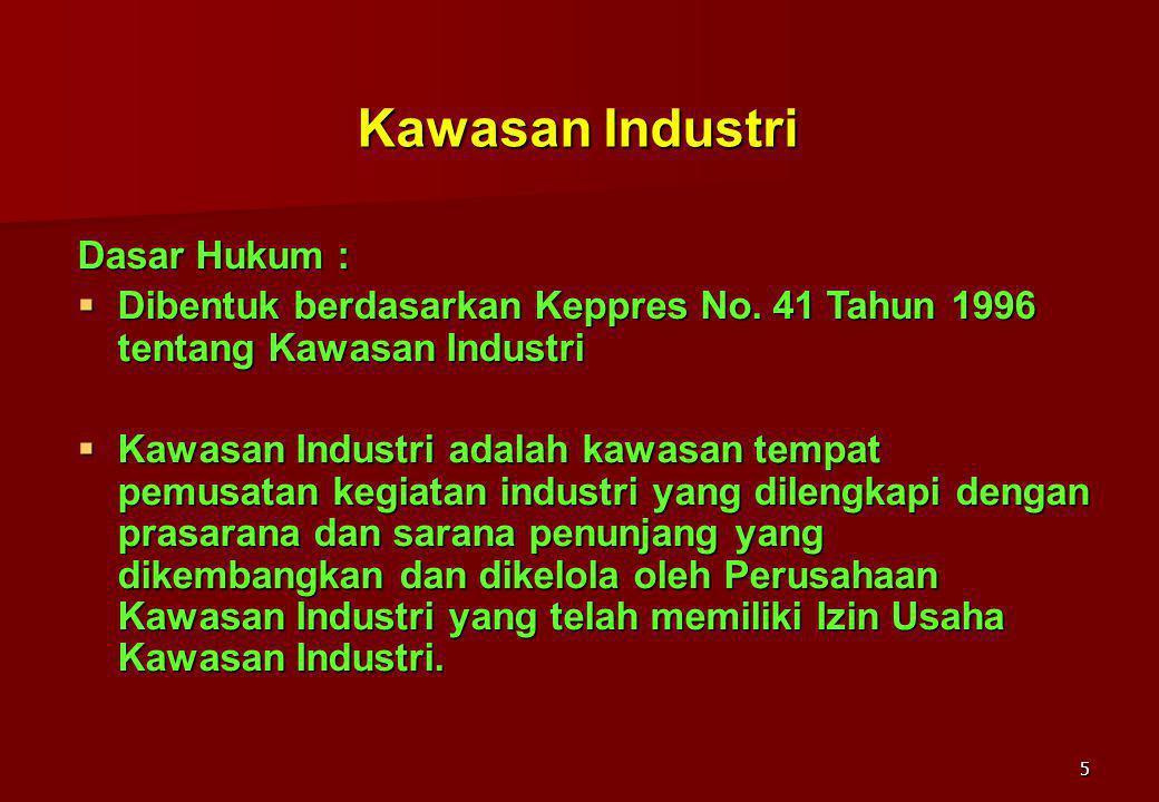 5 Kawasan Industri Dasar Hukum :  Dibentuk berdasarkan Keppres No. 41 Tahun 1996 tentang Kawasan Industri  Kawasan Industri adalah kawasan tempat pe