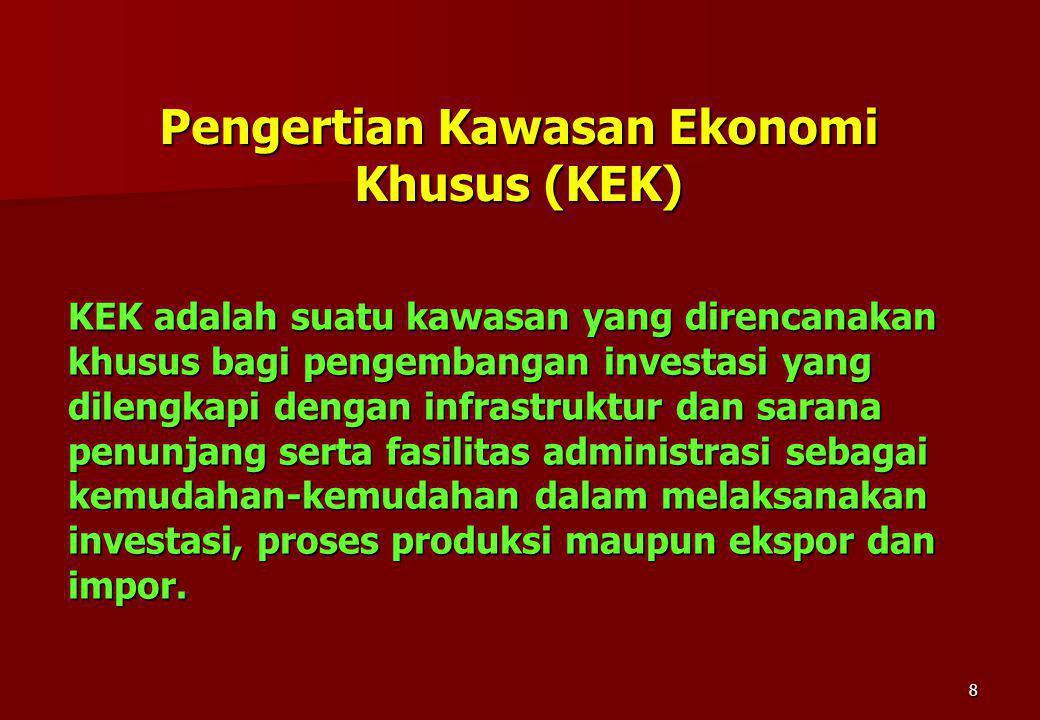 8 Pengertian Kawasan Ekonomi Khusus (KEK) KEK adalah suatu kawasan yang direncanakan khusus bagi pengembangan investasi yang dilengkapi dengan infrast