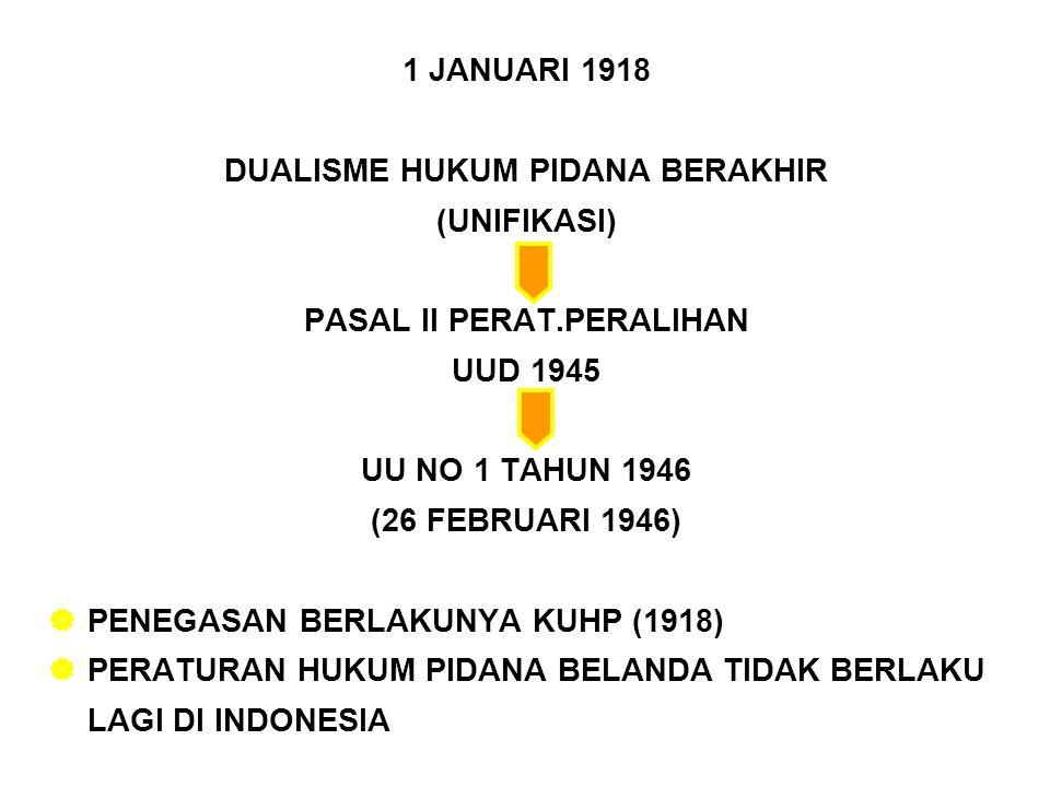 1 JANUARI 1918 DUALISME HUKUM PIDANA BERAKHIR (UNIFIKASI) PASAL II PERAT.PERALIHAN UUD 1945 UU NO 1 TAHUN 1946 (26 FEBRUARI 1946)  PENEGASAN BERLAKUNYA KUHP (1918)  PERATURAN HUKUM PIDANA BELANDA TIDAK BERLAKU LAGI DI INDONESIA