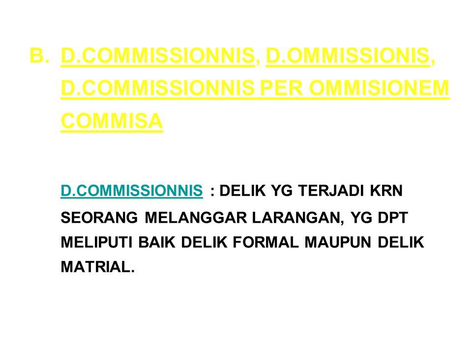 B.D.COMMISSIONNIS, D.OMMISSIONIS, D.COMMISSIONNIS PER OMMISIONEM COMMISA D.COMMISSIONNIS : DELIK YG TERJADI KRN SEORANG MELANGGAR LARANGAN, YG DPT MELIPUTI BAIK DELIK FORMAL MAUPUN DELIK MATRIAL.