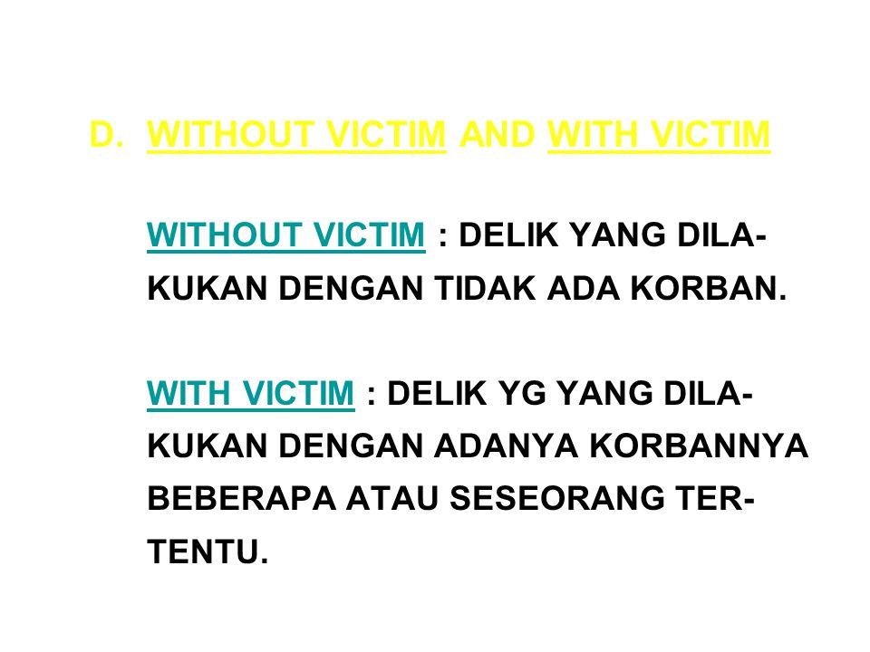 D.WITHOUT VICTIM AND WITH VICTIM WITHOUT VICTIM : DELIK YANG DILA- KUKAN DENGAN TIDAK ADA KORBAN.