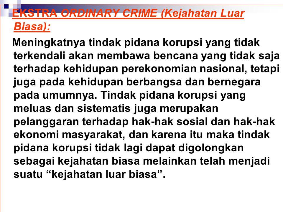 EKSTRA ORDINARY CRIME (Kejahatan Luar Biasa): Meningkatnya tindak pidana korupsi yang tidak terkendali akan membawa bencana yang tidak saja terhadap k