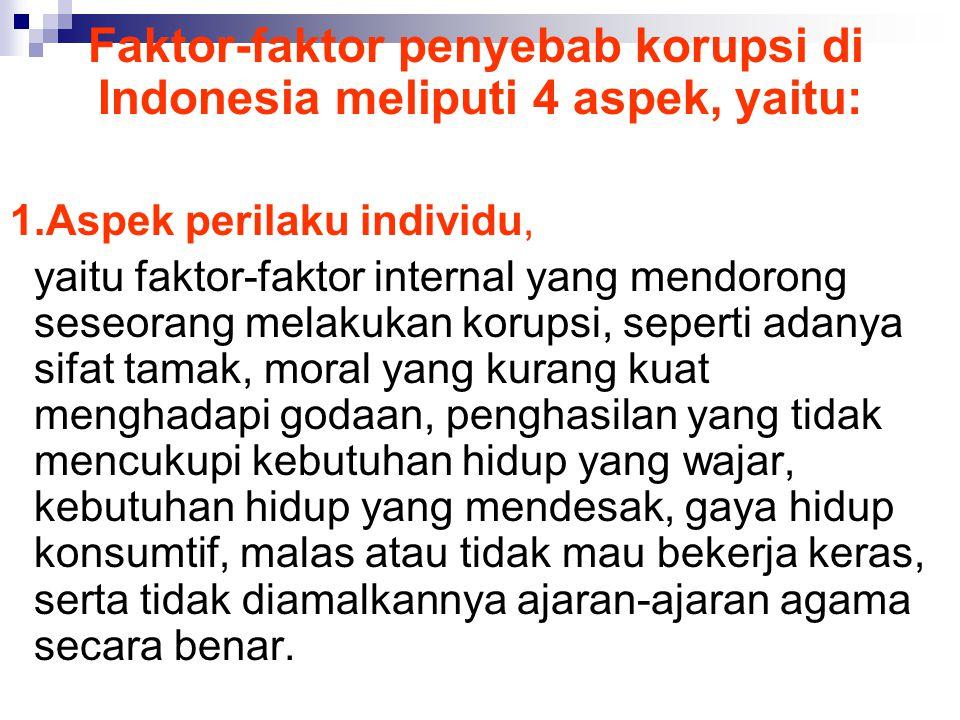 Faktor-faktor penyebab korupsi di Indonesia meliputi 4 aspek, yaitu: 1.Aspek perilaku individu, yaitu faktor-faktor internal yang mendorong seseorang