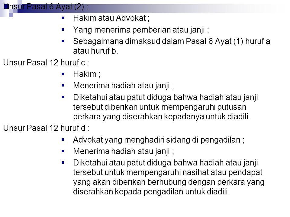 Unsur Pasal 6 Ayat (2) :  Hakim atau Advokat ;  Yang menerima pemberian atau janji ;  Sebagaimana dimaksud dalam Pasal 6 Ayat (1) huruf a atau huru