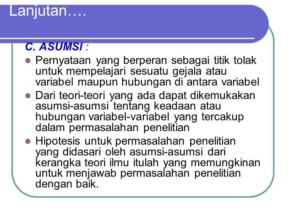 Lanjutan…. C. ASUMSI : Pernyataan yang berperan sebagai titik tolak untuk mempelajari sesuatu gejala atau variabel maupun hubungan di antara variabel