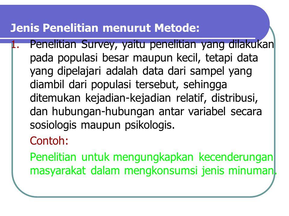 Jenis Penelitian menurut Metode: 1. Penelitian Survey, yaitu penelitian yang dilakukan pada populasi besar maupun kecil, tetapi data yang dipelajari a