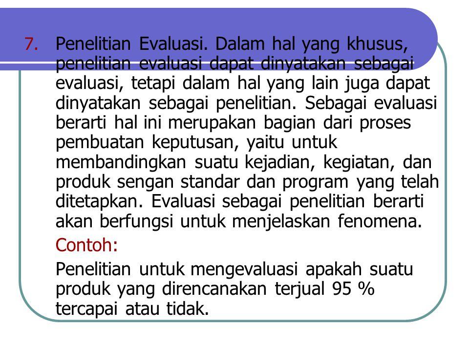 7. Penelitian Evaluasi. Dalam hal yang khusus, penelitian evaluasi dapat dinyatakan sebagai evaluasi, tetapi dalam hal yang lain juga dapat dinyatakan