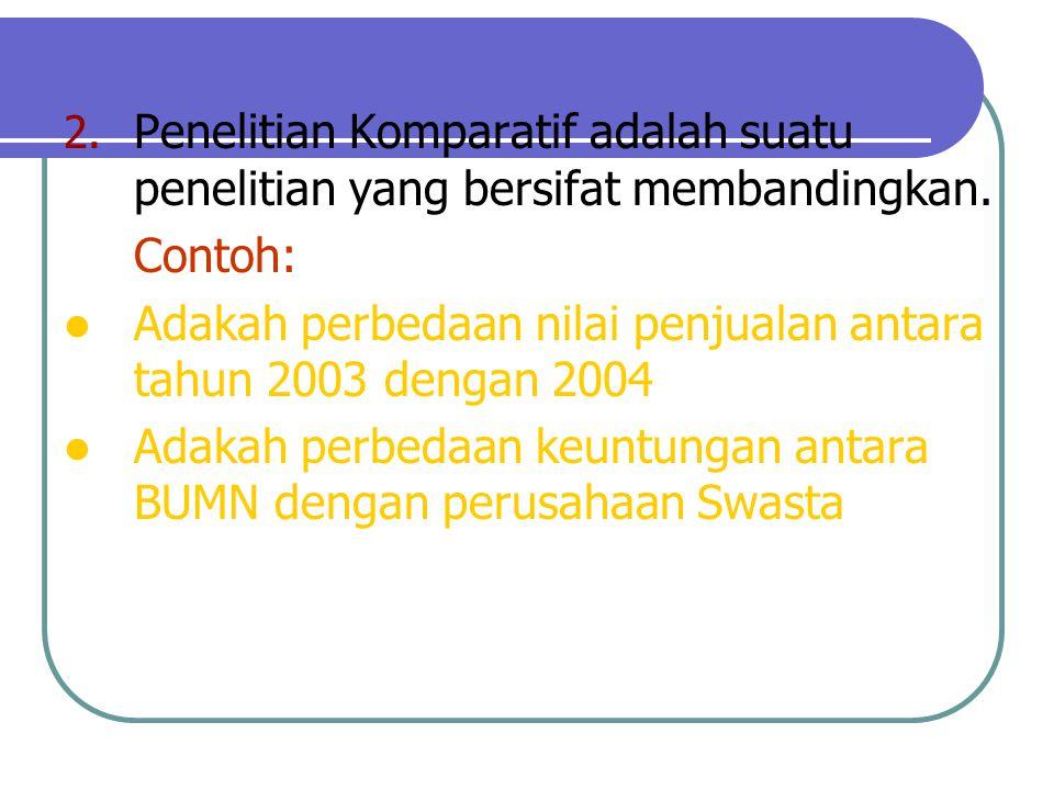 2. Penelitian Komparatif adalah suatu penelitian yang bersifat membandingkan. Contoh: Adakah perbedaan nilai penjualan antara tahun 2003 dengan 2004 A