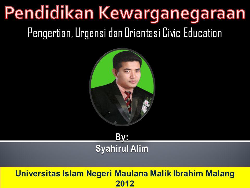 Pengertian, Urgensi dan Orientasi Civic Education By: Syahirul Alim Universitas Islam Negeri Maulana Malik Ibrahim Malang 2012